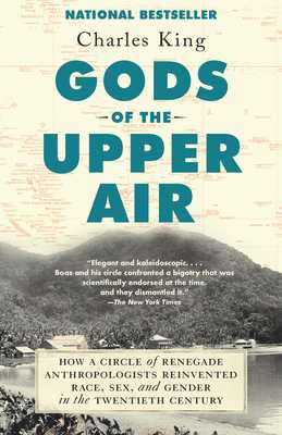 Gods of the Upper Air: How a Circle of Renegade Anthropologists Reinvented Race, Sex, and Gender in the Twentieth Century - King, Charles