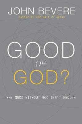 Good or God?: Why Good Without God Isn't Enough - Bevere, John