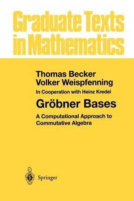 Gröbner Bases: A Computational Approach to Commutative Algebra - Becker, Thomas, Dr., and Kredel, H, and Weispfenning, Volker