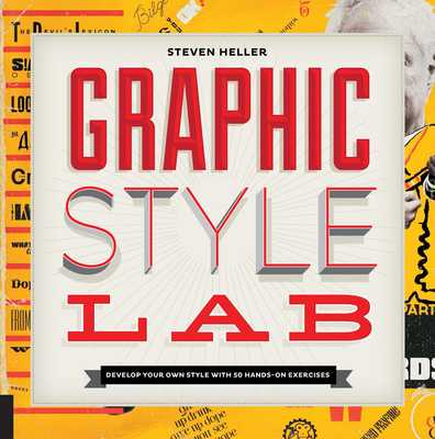 Graphic Style Lab: Develop Your Own Style with 50 Hands-On Exercises - Heller, Steven