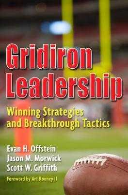 Gridiron Leadership: Winning Strategies and Breakthrough Tactics - Offstein, Evan H, and Morwick, Jason M, and Griffith, Scott W