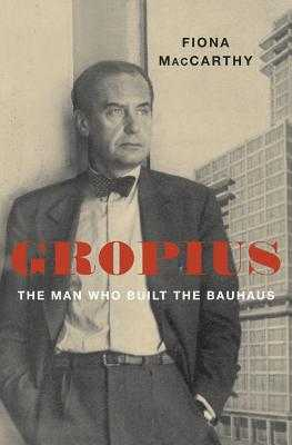Gropius: The Man Who Built the Bauhaus - MacCarthy, Fiona