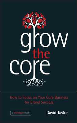 Grow the Core: How to Focus on your Core Business for Brand Success - Taylor, David