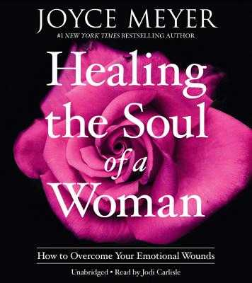 Healing the Soul of a Woman: How to Overcome Your Emotional Wounds - Meyer, Joyce, and Carlisle, Jodi (Read by)
