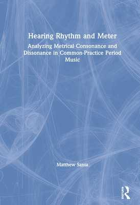 Hearing Rhythm and Meter: Analyzing Metrical Consonance and Dissonance in Common-Practice Period Music - Santa, Matthew