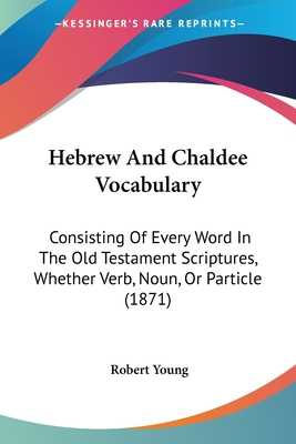 Hebrew and Chaldee Vocabulary: Consisting of Every Word in the Old Testament Scriptures, Whether Verb, Noun, or Particle (1871) - Young, Robert, MD
