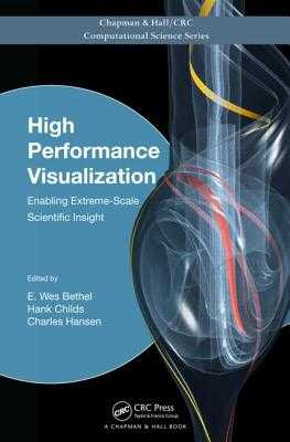 High Performance Visualization: Enabling Extreme-Scale Scientific Insight - Bethel, E Wes (Editor), and Childs, Hank (Editor), and Hansen, Charles (Editor)