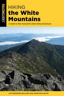 Hiking the White Mountains: A Guide to New Hampshire's Best Hiking Adventures - Densmore Ballard, Lisa, and Buchanan, James (Revised by)
