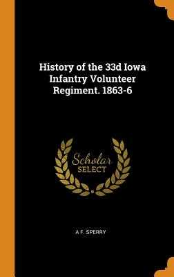 History of the 33d Iowa Infantry Volunteer Regiment. 1863-6 - Sperry, A F