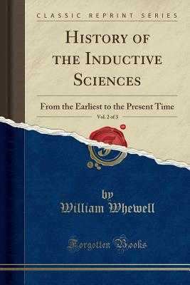 History of the Inductive Sciences, Vol. 2 of 3: From the Earliest to the Present Time (Classic Reprint) - Whewell, William