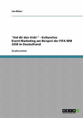 Hol dir den Kick! - Kulturelles Event-Marketing am Beispiel der FIFA WM 2006 in Deutschland - Bitzer, Lisa