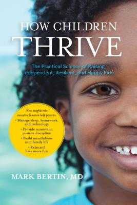How Children Thrive: The Practical Science of Raising Independent, Resilient, and Happy Kids - Bertin, Mark, Dr., and Willard, Christopher, PsyD, Psy D (Foreword by)
