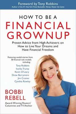 How to Be a Financial Grownup: Proven Advice from High Achievers on How to Live Your Dreams and Have Financial Freedom - Rebell, Bobbi, and Robbins, Tony (Foreword by)
