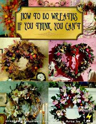 How to Do Wreaths If You Think You Can't (Leisure Arts #15827) - Leisure Arts, and Hot Off the Press
