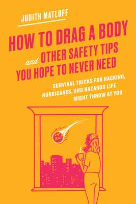 How to Drag a Body and Other Safety Tips You Hope to Never Need: Survival Tricks for Hacking, Hurricanes, and Hazards Life Might Throw at You - Matloff, Judith