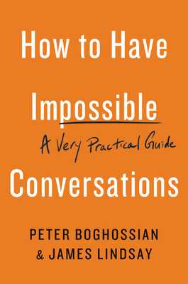 How to Have Impossible Conversations: A Very Practical Guide - Boghossian, Peter, and Lindsay, James