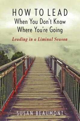 How to Lead When You Don't Know Where You're Going: Leading in a Liminal Season - Beaumont, Susan