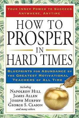 How to Prosper in Hard Times: Blueprints for Abundance by the Greatest Motivational Teachers of All Time - Hill, Napoleon, and Allen, James