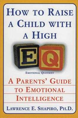 How to Raise a Child with a High Eq: A Parents' Guide to Emotional Intelligence - Shapiro, Lawrence E, Dr., PhD