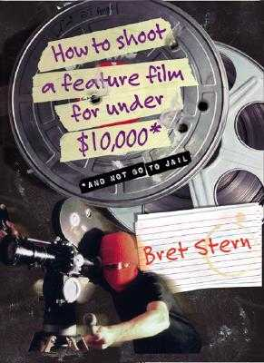 How to Shoot a Feature Film for Under $10,000: And Not Go to Jail - Stern, Bret