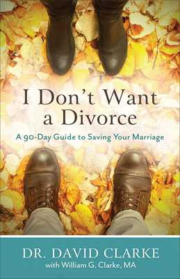 I Don't Want a Divorce: A 90 Day Guide to Saving Your Marriage - Clarke, David, and Clarke, William G, Ma