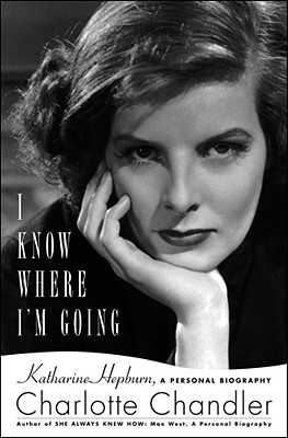 I Know Where I'm Going: Katharine Hepburn, a Personal Biography - Chandler, Charlotte