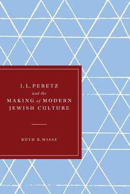 I. L. Peretz and the Making of Modern Jewish Culture - Wisse, Ruth R.