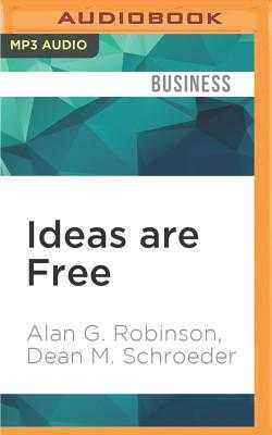 Ideas Are Free: How the Idea Revolution Is Liberating People and Transforming Organizations - Robinson, Alan G, and Schroeder, Dean M, and Dixon, Walter (Read by)