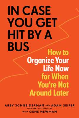 In Case You Get Hit by a Bus: A Plan to Organize Your Life Now for When You're Not Around Later - Schneiderman, Abby, and Seifer, Adam, and Newman, Gene