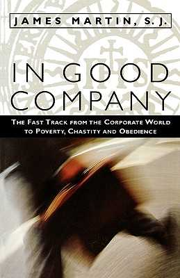 In Good Company: The Fast Track from the Corporate World to Poverty, Chastity, and Obedience - Martin, James, Rev., Sj