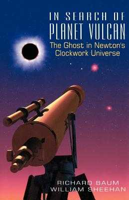 In Search of Planet Vulcan: The Ghost in Newton's Clockwork Universe - Baum, Richard, and Sheehan, William