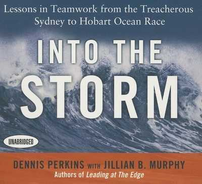 Into the Storm: Lessons in Teamwork from the Treacherous Sydney to Hobart Ocean Race - Murphy, Jillian B, and Perkins, Dennis N T, and Dixon, Walter (Narrator)