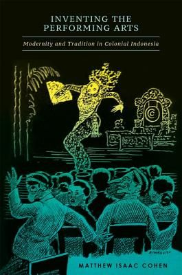 Inventing the Performing Arts: Modernity and Tradition in Colonial Indonesia - Cohen, Matthew Isaac