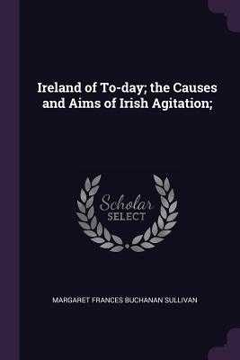 Ireland of To-Day; The Causes and Aims of Irish Agitation; - Sullivan, Margaret Frances Buchanan