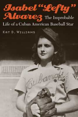 "Isabel ""lefty"" Alvarez: The Improbable Life of a Cuban American Baseball Star - Williams, Kat D"