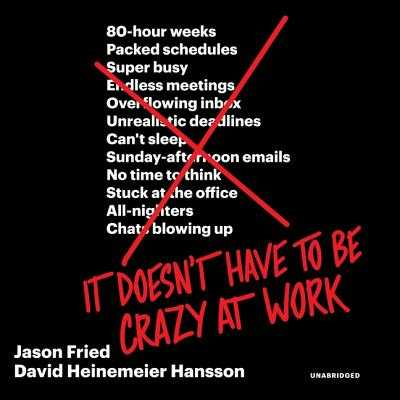 It Doesn't Have to Be Crazy at Work - Fried, Jason, and Hansson, David Heinemeier, and Stevens, Eileen (Read by)