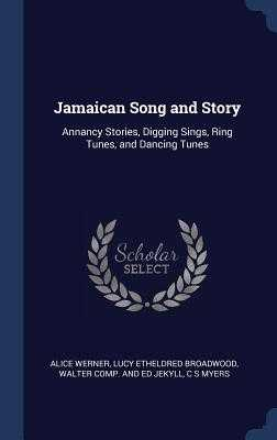Jamaican Song and Story: Annancy Stories, Digging Sings, Ring Tunes, and Dancing Tunes - Werner, Alice, and Broadwood, Lucy Etheldred, and Jekyll, Walter Comp and Ed