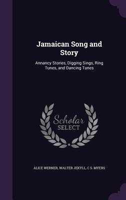Jamaican Song and Story: Annancy Stories, Digging Sings, Ring Tunes, and Dancing Tunes - Werner, Alice, and Jekyll, Walter, and Myers, C S