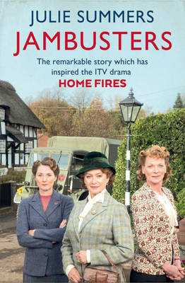 Jambusters: The remarkable story which has inspired the ITV drama Home Fires - Summers, Julie