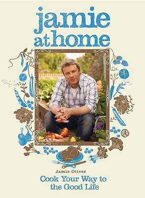 Jamie at Home: Cook Your Way to the Good Life - Oliver, Jamie