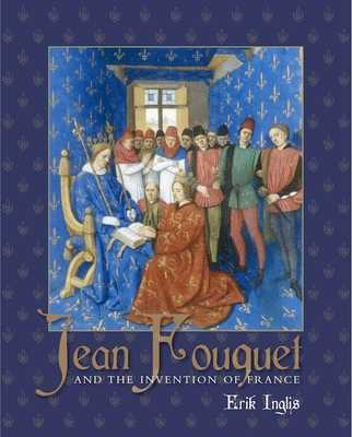 Jean Fouquet and the Invention of France: Art and Nation After the Hundred Years War - Inglis, Erik, Mr.