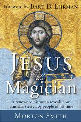 Jesus the Magician - Smith, Morton, and Ehrman, Bart D (Foreword by)