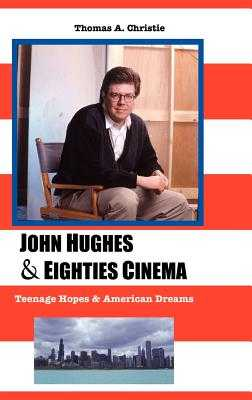 John Hughes and Eighties Cinema: Teenage Hopes and American Dreams - Christie, Thomas A