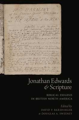 Jonathan Edwards and Scripture: Biblical Exegesis in British North America - Barshinger, David P (Editor), and Sweeney, Douglas A (Editor)