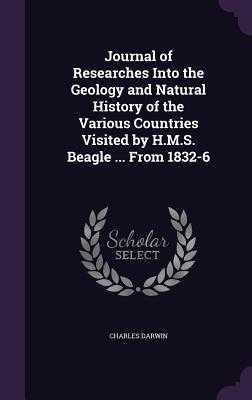Journal of Researches Into the Geology and Natural History of the Various Countries Visited by H.M.S. Beagle ... from 1832-6 - Darwin, Charles
