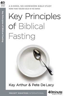Key Principles of Biblical Fasting: A 6-Week, No-Homework Bible Study - Arthur, Kay, and Delacy, Pete