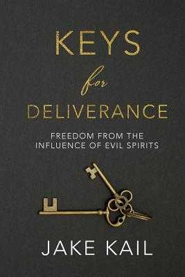 Keys for Deliverance: Freedom from the Influence of Evil Spirits - Kail, Jake