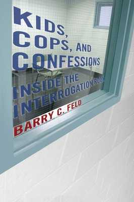 Kids, Cops, and Confessions: Inside the Interrogation Room - Feld, Barry C