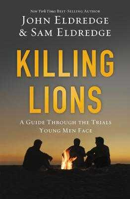Killing Lions: A Guide Through the Trials Young Men Face - Eldredge, John, and Eldredge, Samuel