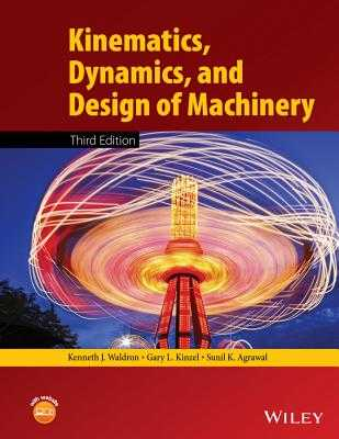 Kinematics, Dynamics, and Design of Machinery - Waldron, Kenneth J., and Kinzel, Gary L., and Agrawal, Sunil K.